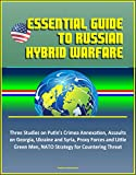 Essential Guide to Russian Hybrid Warfare: Three Studies on Putin's Crimea Annexation, Assaults on Georgia, Ukraine and Syria, Proxy Forces and Little Green Men, NATO Strategy for Countering Threat