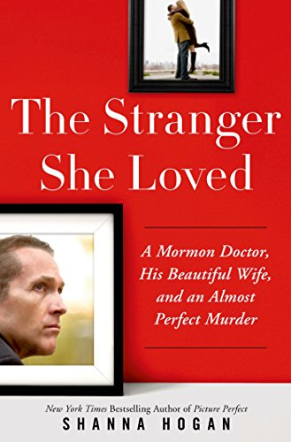 The Stranger She Loved: A Mormon Doctor, His Beautiful Wife, and an Almost Perfect Murder by [Hogan, Shanna]