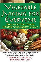 Vegetable Juicing For Everyone: How to get Your Family Healthier and Happier, Faster! by Andrew W. Saul, Helen Saul Case (2013) Paperback