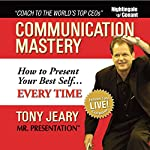 Communication Mastery: How to Present Your Best Self... Every Time | Tony Jeary