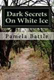 Dark Secrets on White Ice, Pamela Battle, 1479348716