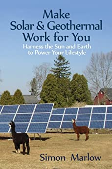 Make Solar & Geothermal Work For You: Harness The Sun And Earth To Power Your Lifestyle by [Marlow, Simon]