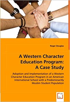 A Western Character Education Program: A Case Study: Adoption and Implementation of a Western Character Education Program in an American International ... A Predominantly Muslim Student Population