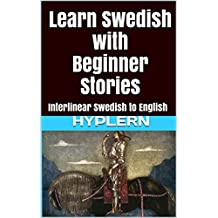 Learn Swedish with Beginner Stories: Interlinear Swedish to English (Learn Swedish with Interlinear Stories for Beginners and Advanced Readers Book 1)