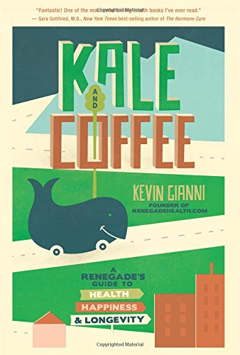 Kale and Coffee A Renegades Guide to Health Happiness and Longevity