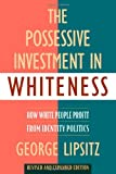 The Possessive Investment in Whiteness: How White People Profit from Identity Politics, Revised and Expanded Edition, George Lipsitz, 1592134947
