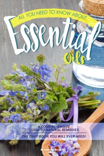 Download All You Need to Know About Essential Oils: A Comprehensive Guide to Natural Remedies The Only Book You Will Ever Need! PDF