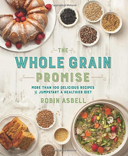 The Whole Grain Promise: More Than 100 Recipes to Jumpstart a Healthier Diet by Robin Asbell