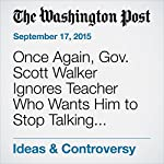 Once Again, Gov. Scott Walker Ignores Teacher Who Wants Him to Stop Talking about Her | Valerie Strauss