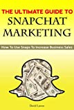 The Ultimate Guide To Snapchat Marketing: How To Use Snaps To Grow Business Sales