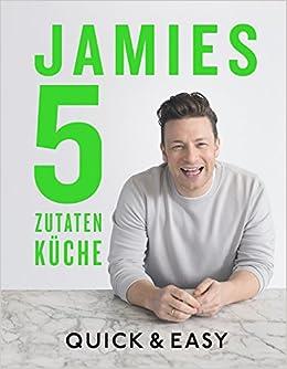 Jamies 5-Zutaten-Küche: Quick & Easy: Amazon.de: Jamie Oliver: Bücher