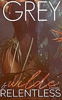 Wilde & Relentless (Leverage & Love Series Book 2) by [Grey]