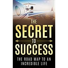 The Secret To Success: The Road Map To An Incredible Life (Success Principles, Strengths, Millionaire Habits, Health, Wealth, Love, Happiness)