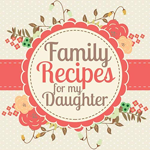 Family Recipes for my Daughter: A Blank Cookbook Journal to Write in Your Keepsake Family Recipes and Pass Down