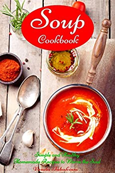 Soup Cookbook: Simple and Healthy Homemade Recipes to Warm the Soul: Healthy Recipes for Weight Loss (Souping and Soup Diet on a Budget Book 1) by [Tabakova, Vesela]