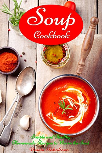 Soup Cookbook: Simple and Healthy Homemade Recipes to Warm the Soul (Free: Superfood Paleo Smoothie Recipes): Healthy Recipes for Weight Loss (Souping and Soup Diet for Weight Loss) by [Tabakova, Vesela]