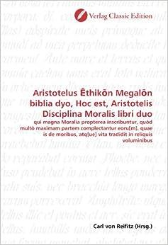 Aristotelus Ethikon Megalon biblia dyo, Hoc est, Aristotelis Disciplina Moralis libri duo: qui magna Moralia propterea inscribuntur, quòd multò ... in reliquis voluminibus (German Edition)