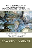 So, You Want to Be an International Baccalaureate School, Eh?, Edward L. Varner, 1449581676