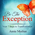 Be the Exception: Your 7 Steps to Transformation | Annie Meehan