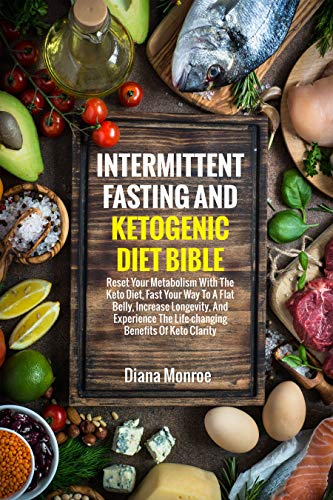Intermittent Fasting and Ketogenic Diet Bible: Reset Your Metabolism with The Keto Diet, Fast Your Way to A Flat Belly, Increase Longevity, and Experience the Life-changing Benefits of Keto Clarity by [Monroe, Diana]