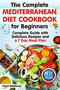 The Complete Mediterranean  Diet Cookbook for Beginners: Complete Mediterranean Diet Guide with Delicious Recipes and a 7 Day Meal Plan (mediterranean diet plan, mediterranean diet recipes,diet food) by [Methews, Nigel]