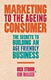 img - for Marketing to the Ageing Consumer: The Secrets to Building an Age-Friendly Business book / textbook / text book