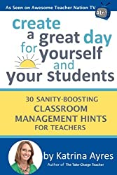 Create a Great Day for Yourself and Your Students: 30 Sanity-Boosting Classroom Management Hints for Teachers