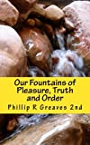 Our Fountains of Pleasure, Truth and Order, Phillip Greaves, 1463513631