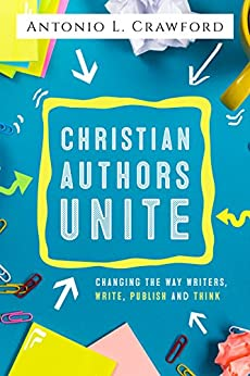 Christian Authors Unite: Changing the Way Writers, Write, Publish and Think by [Crawford, Antonio, Corson-Knowles, Tom, Mikelat, Mark, Macias, Kathi, de Blecourt, Kim, Wagner, Tyler, Johnson, Kevin, Ethridge, Lane]