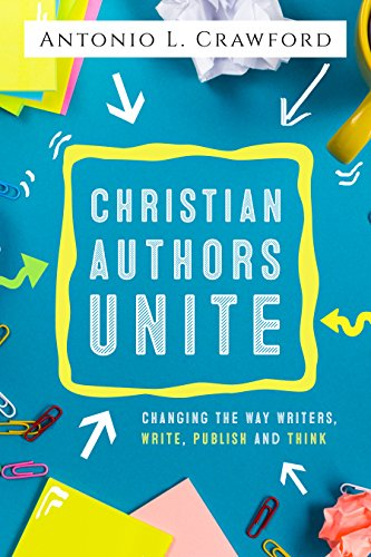 Christian Authors Unite: Changing the Way Writers, Write, Publish and Think