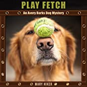 Play Fetch: An Avery Barks Dog Mystery, Book 3 | Mary Hiker