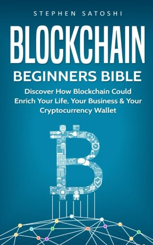 Blockchain: Beginners Bible - Discover How Blockchain Could Enrich Your Life, Your Business & Your Cryptocurrency Wallet
