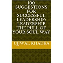 100 Suggestions For Successful Leadership: Leadership The Pull Of Your Soul Way