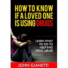 How To Know If A Loved One Is Using Drugs (Learn What To Do To Help End Drug Abuse and Addiction) (Drug Addiction Book 1)