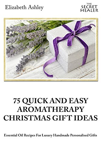 - 75 Quick and Easy Aromatherapy Christmas Gifts Ideas: Essential Oil Recipes For Handmade Personalised Gifts (The Secret Healer Book 7)