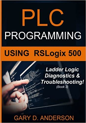 PLC Programming Using RSLogix 500: Ladder Logic Diagnostics and Troubleshooting!: Volume 3