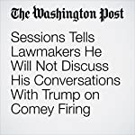Sessions Tells Lawmakers He Will Not Discuss His Conversations With Trump on Comey Firing | Matt Zapotosky,Sari Horwitz,Devlin Barrett