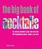 The Big Book of Cocktails: The Ultimate Bartender's Guide with More Than 400 Mouthwatering Mixes, Shakers, and Shots