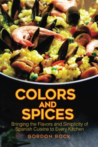 Colors and Spices: Bringing the Flavors and Simplicity of Spanish Cuisine to Every Kitchen by Gordon Rock