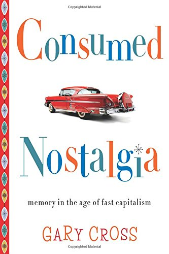 Read Online Consumed Nostalgia: Memory in the Age of Fast Capitalism pdf
