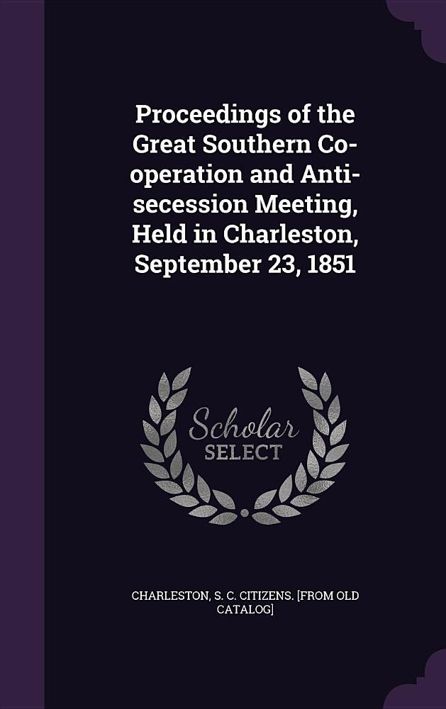 Download Proceedings of the Great Southern Co-Operation and Anti-Secession Meeting, Held in Charleston, September 23, 1851 ebook