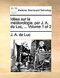 Idées Sur la Météorologie, Par J a de Luc, J. A. De Luc, 1170121438