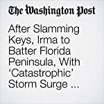 After Slamming Keys, Irma to Batter Florida Peninsula, With 'Catastrophic' Storm Surge Feared | Jason Samenow,Greg Porter