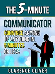The 5-Minute Communicator: Convince Anyone Of Anything in 5 Minutes Or Less (The 5-Minutes Solutions) (English Edition)