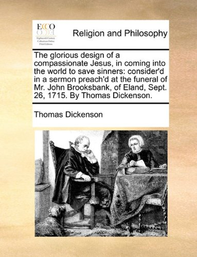 Download The glorious design of a compassionate Jesus, in coming into the world to save sinners: consider'd in a sermon preach'd at the funeral of Mr. John ... Eland, Sept. 26, 1715. By Thomas Dickenson. PDF