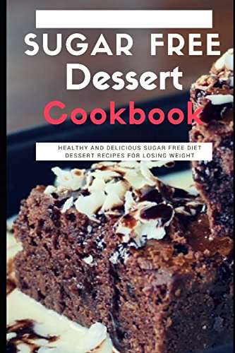 - Sugar Free Dessert Cookbook: Healthy And Delicious Sugar Free Diet Dessert Recipes For Losing Weight