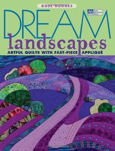 Dream Landscapes: Artful Quilts With Fast-Piece Applique (That Patchwork ()