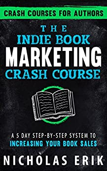 The Indie Book Marketing Crash Course: A 5 Day Step-by-Step System to Increasing Your Book Sales (Crash Courses for Authors 1) by [Erik, Nicholas]