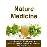 Nature Medicine: 49+ Essential Oils Recipes and Remedies to Prevent Fatigue, Illnesses, and Sicknesses: (Homemade Herbal Remedies, medicine, essential oils, aromatherapy, Vitamins, Anitbiotics)