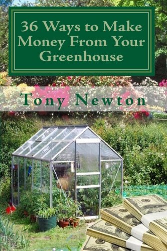 36 Ways to Make Money From Your Greenhouse: Finally Revealed: Profitable Methods You Can Learn Today For Using Your Greenhouse To Make Money In Ways That Might Surprise You! PDF
